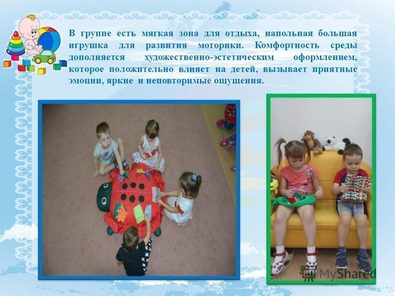 В группе есть мягкая зона для отдыха, напольная большая игрушка для развития моторики. Комфортность среды дополняется художественно-эстетическим оформлением, которое положительно влияет на детей, вызывает приятные эмоции, яркие и неповторимые ощущени