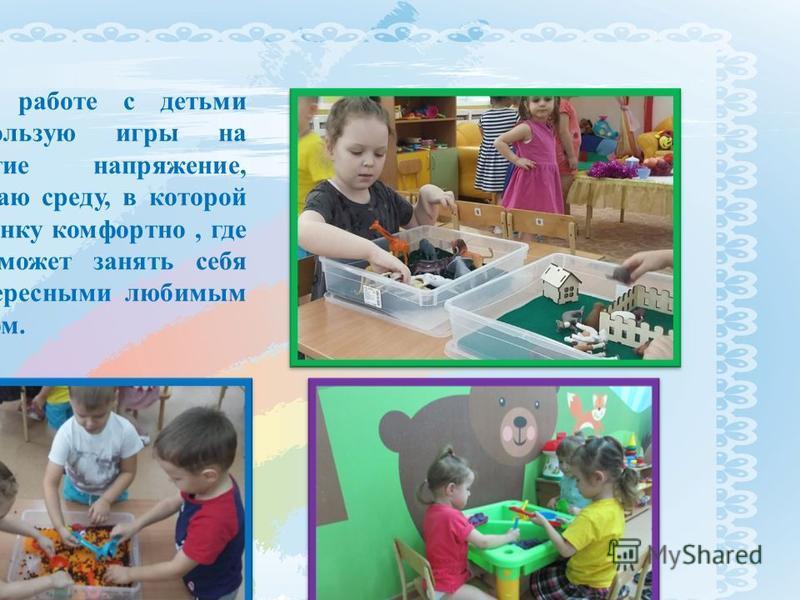 В работе с детьми использую игры на снятие напряжение, создаю среду, в которой ребенку комфортно, где он может занять себя интересными любимым делом.