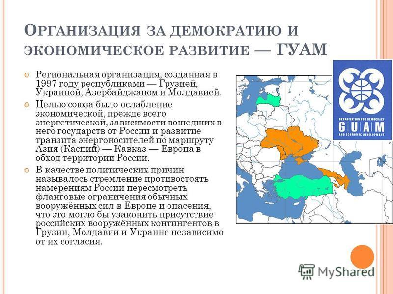 О РГАНИЗАЦИЯ ЗА ДЕМОКРАТИЮ И ЭКОНОМИЧЕСКОЕ РАЗВИТИЕ ГУАМ Региональная организация, созданная в 1997 году республиками Грузией, Украиной, Азербайджаном и Молдавией. Целью союза было ослабление экономической, прежде всего энергетической, зависимости во