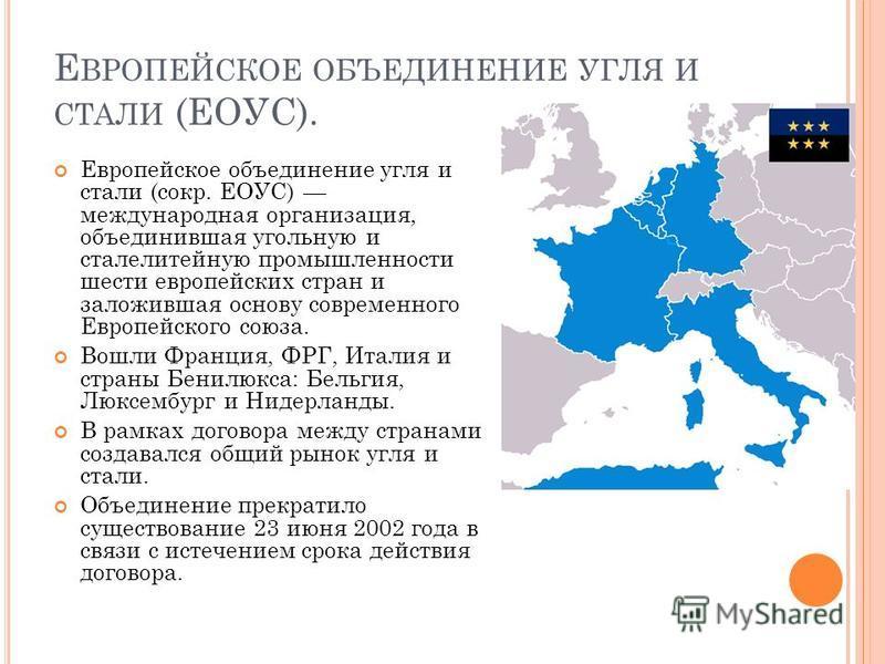 Е ВРОПЕЙСКОЕ ОБЪЕДИНЕНИЕ УГЛЯ И СТАЛИ (ЕОУС). Европейское объединение угля и стали (сокр. ЕОУС) международная организация, объединившая угольную и сталелитейную промышленности шести европейских стран и заложившая основу современного Европейского союз