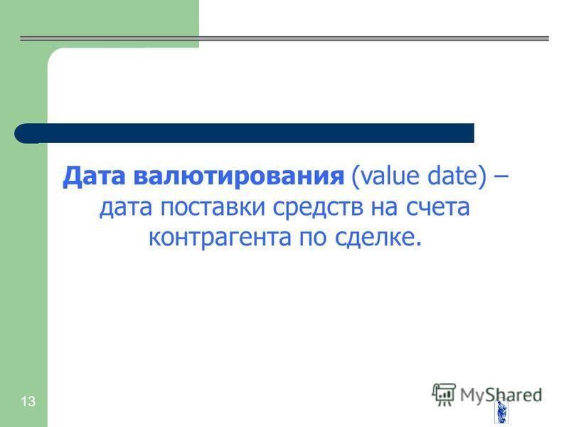 13 Дата валютирования (value date) – дата поставки средств на счета контрагента по сделке.