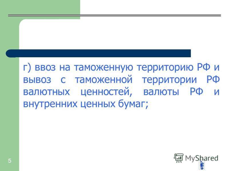 5 г) ввоз на таможенную территорию РФ и вывоз с таможенной территории РФ валютных ценностей, валюты РФ и внутренних ценных бумаг;