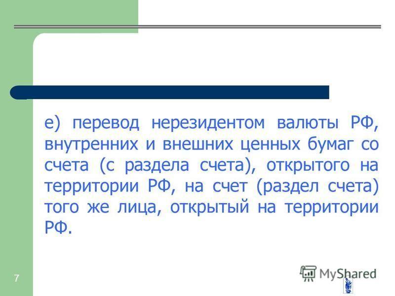 7 е) перевод нерезидентом валюты РФ, внутренних и внешних ценных бумаг со счета (с раздела счета), открытого на территории РФ, на счет (раздел счета) того же лица, открытый на территории РФ.