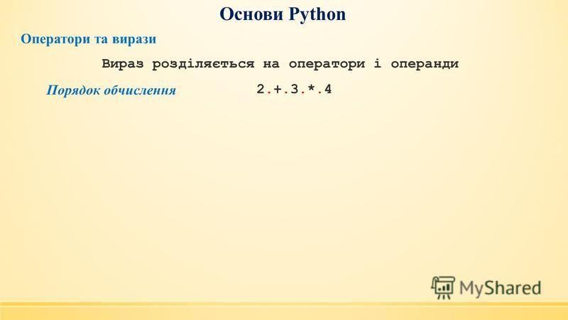 Основи Python Оператори та вирази Порядок обчислення 2.+.3.*.42.+.3.*.4 Вираз розділяється на оператори і операнди