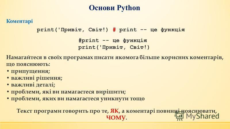 Основи Python print('Привіт, Світ!) # print -- це функція Коментарі #print -- це функція print('Привіт, Світ!) Намагайтеся в своїх програмах писати якомога більше корисних коментарів, що пояснюють: припущення; важливі рішення; важливі деталі; проблем