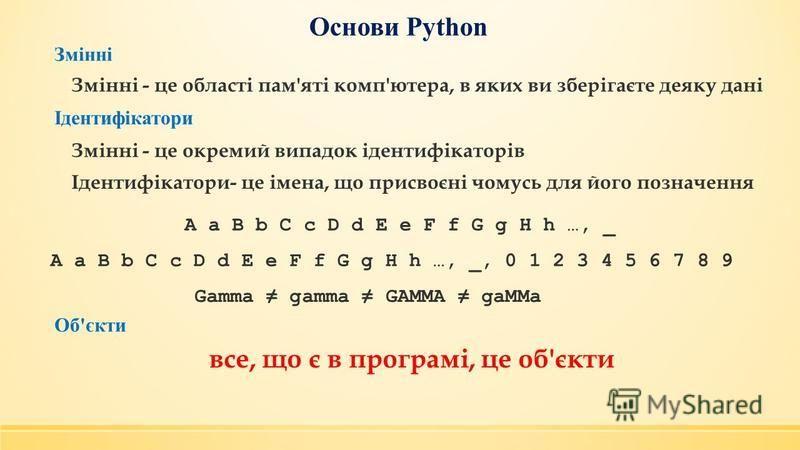 Основи Python Змінні Змінні - це області пам'яті комп'ютера, в яких ви зберігаєте деяку дані Ідентифікатори Змінні - це окремий випадок ідентифікаторів Ідентифікатори- це імена, що присвоєні чомусь для його позначення A a B b C c D d E e F f G g H h