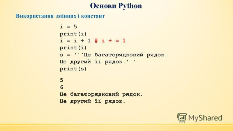 Основи Python Використання змінних і констант i = 5 print(i) i = i + 1 # i + = 1 print(i) s = ''Це багаторядковий рядок. Це другий її рядок.''' print(s) 5 6 Це багаторядковий рядок. Це другий її рядок.