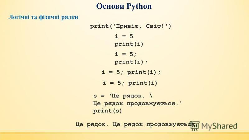 Основи Python Логічні та фізичні рядки print('Привіт, Світ!') i = 5 print(i) i = 5; print(i); i = 5; print(i); i = 5; print(i) s = Це рядок. \ Це рядок продовжується.' print(s) Це рядок. Це рядок продовжується.