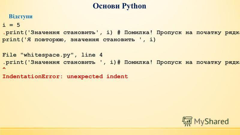 Основи Python Відступи i = 5.print('Значення становить', i) # Помилка! Пропуск на початку рядка print('Я повторюю, значення становить ', i) File