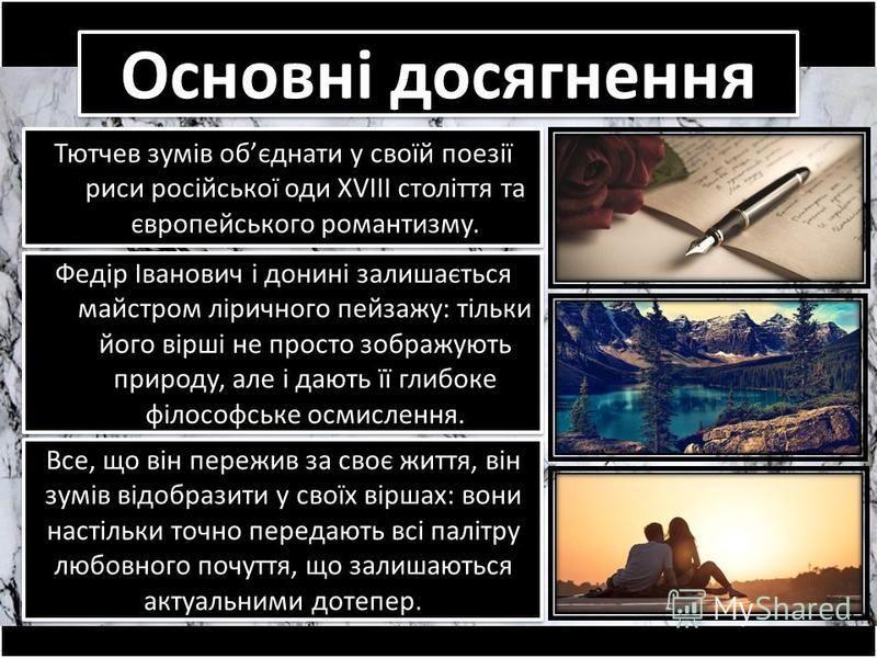 Основні досягнення Тютчев зумів обєднати у своїй поезії риси російської оди XVIII століття та європейського романтизму. Все, що він пережив за своє життя, він зумів відобразити у своїх віршах: вони настільки точно передають всі палітру любовного почу