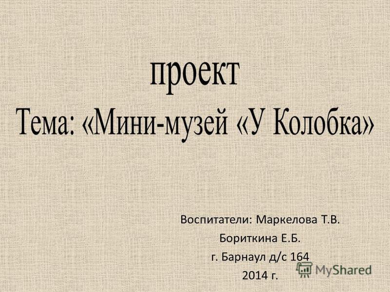 Воспитатели: Маркелова Т.В. Бориткина Е.Б. г. Барнаул д/с 164 2014 г.