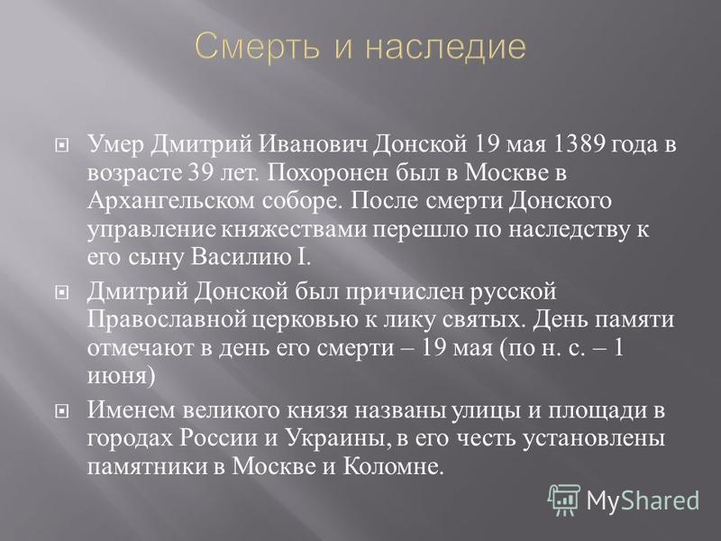 Умер Дмитрий Иванович Донской 19 мая 1389 года в возрасте 39 лет. Похоронен был в Москве в Архангельском соборе. После смерти Донского управление княжествами перешло по наследству к его сыну Василию I. Дмитрий Донской был причислен русской Православн