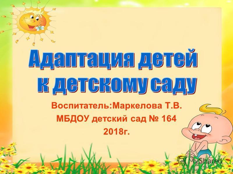 Воспитатель:Маркелова Т.В. МБДОУ детский сад 164 2018 г.