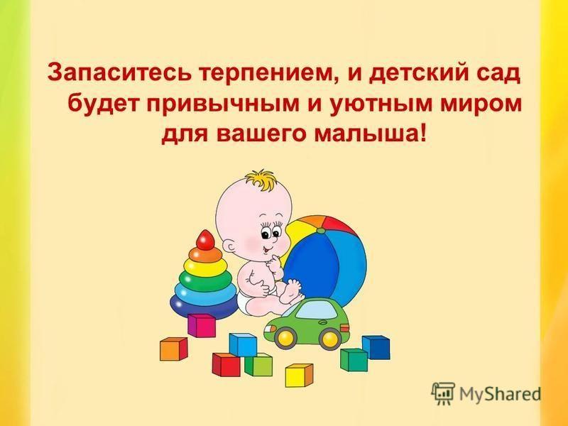 Запаситесь терпением, и детский сад будет привычным и уютным миром для вашего малыша!