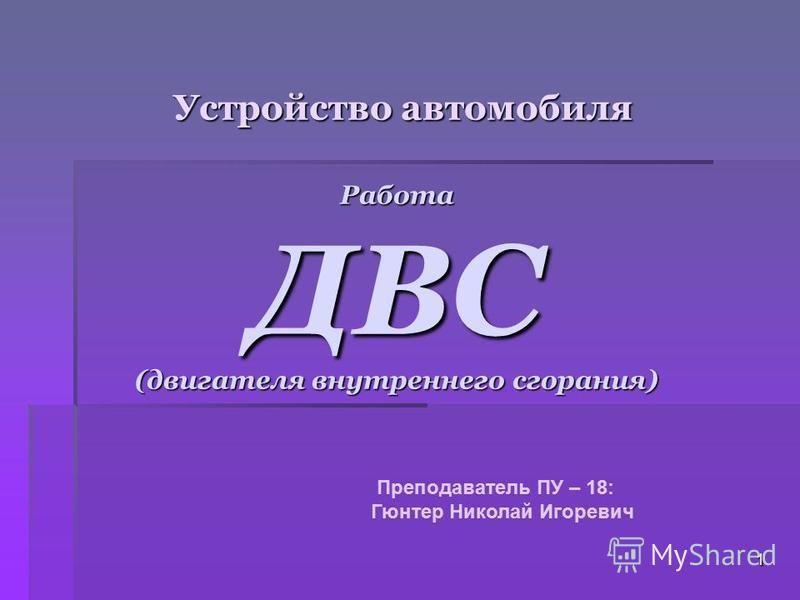 Устройство автомобиля РаботаДВС (двигателя внутреннего сгорания) Преподаватель ПУ – 18: Гюнтер Николай Игоревич 1
