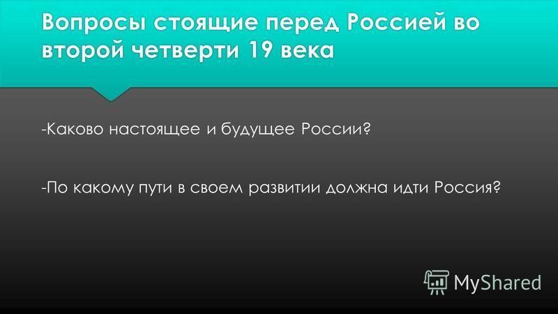 Вопросы стоящие перед Россией во второй четверти 19 века -Каково настоящее и будущее России? -По какому пути в своем развитии должна идти Россия?