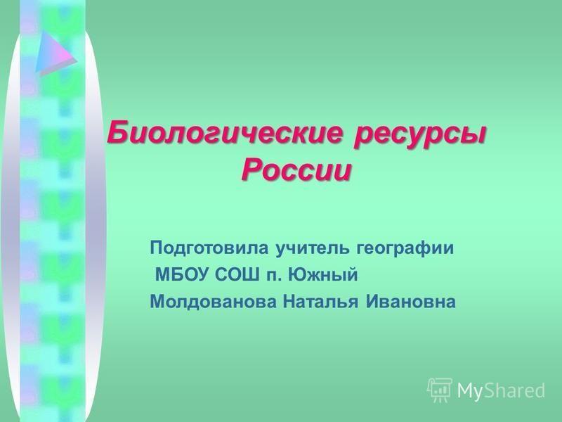 Биологические ресурсы России Подготовила учитель географии МБОУ СОШ п. Южный Молдованова Наталья Ивановна