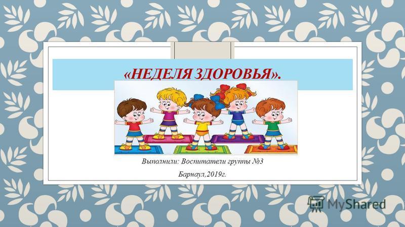 «НЕДЕЛЯ ЗДОРОВЬЯ». Выполнили: Воспитатели группы 3 Барнаул,2019 г.