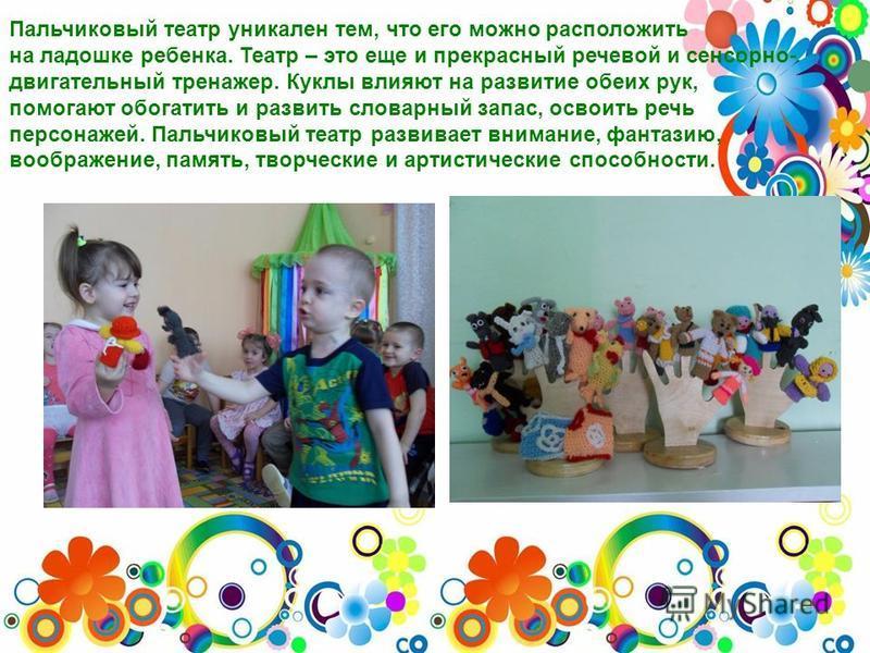 Пальчиковый театр уникален тем, что его можно расположить на ладошке ребенка. Театр – это еще и прекрасный речевой и сенсорно- двигательный тренажер. Куклы влияют на развитие обеих рук, помогают обогатить и развить словарный запас, освоить речь персо