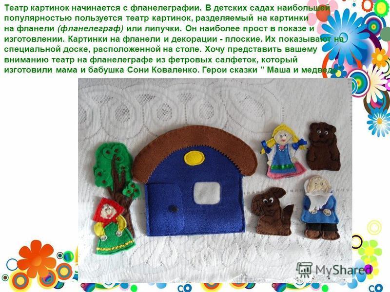 Театр картинок начинается с фланелеграфии. В детских садах наибольшей популярностью пользуется театр картинок, разделяемый на картинки на фланели (фланелеграф) или липучки. Он наиболее прост в показе и изготовлении. Картинки на фланели и декорации -