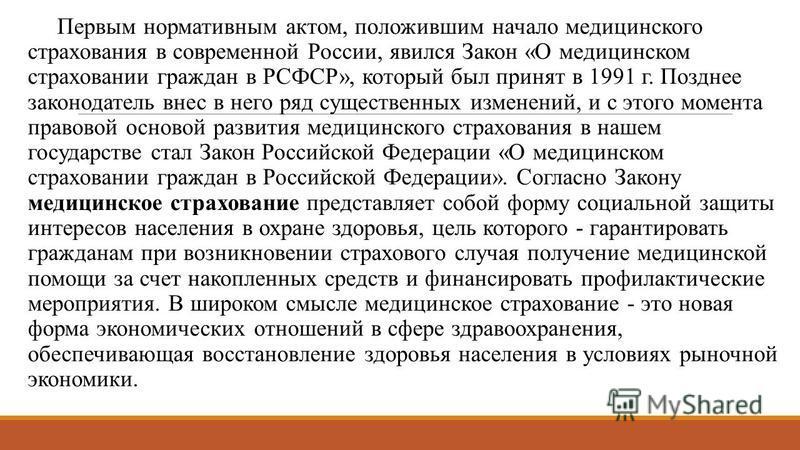 Первым нормативным актом, положившим начало медицинского страхования в современной России, явился Закон «О медицинском страховании граждан в РСФСР», который был принят в 1991 г. Позднее законодатель внес в него ряд существенных изменений, и с этого м