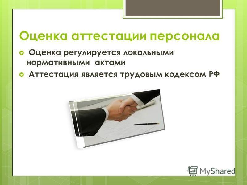 Оценка аттестации персонала Оценка регулируется локальными нормативными актами Аттестация является трудовым кодексом РФ