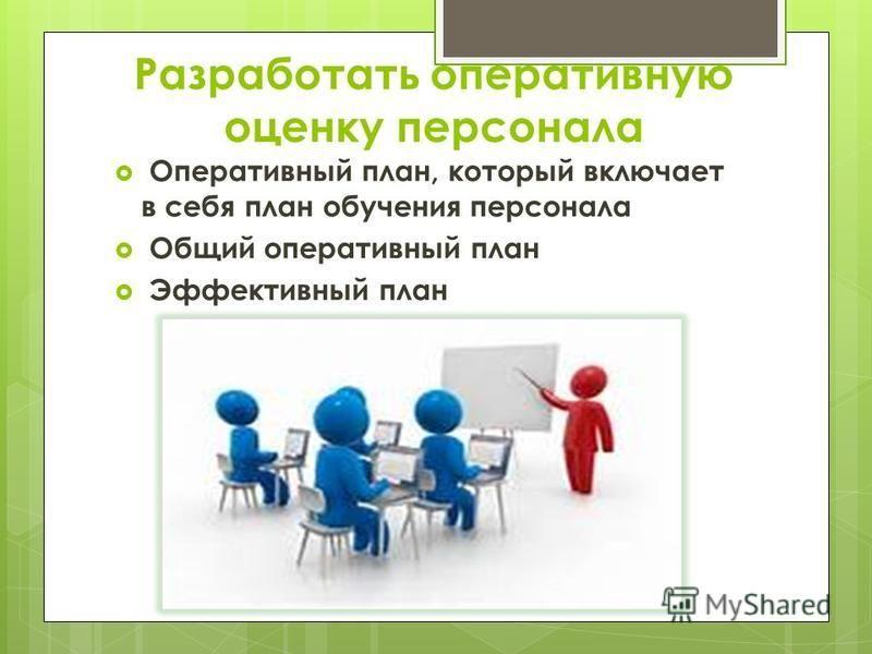 Разработать оперативную оценку персонала Оперативный план, который включает в себя план обучения персонала Общий оперативный план Эффективный план