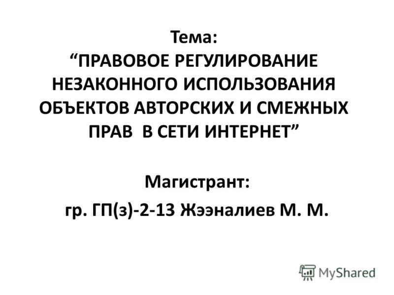 Тема: ПРАВОВОЕ РЕГУЛИРОВАНИЕ НЕЗАКОННОГО ИСПОЛЬЗОВАНИЯ ОБЪЕКТОВ АВТОРСКИХ И СМЕЖНЫХ ПРАВ В СЕТИ ИНТЕРНЕТ Магистрант: гр. ГП(з)-2-13 Жээналиев М. М.