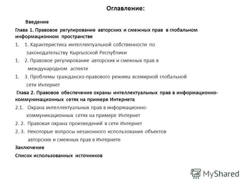 Оглавление: Введение Глава 1. Правовое регулирование авторских и смежных прав в глобальном информационном пространстве 1.1. Характеристика интеллектуальной собственности по законодательству Кыргызской Республики 1.2. Правовое регулирование авторских