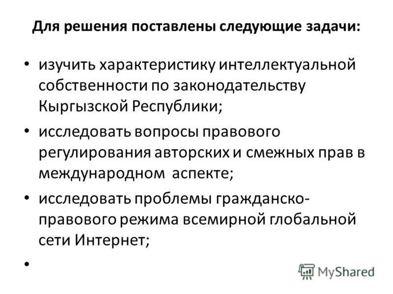 Для решения поставлены следующие задачи: изучить характеристику интеллектуальной собственности по законодательству Кыргызской Республики; исследовать вопросы правового регулирования авторских и смежных прав в международном аспекте; исследовать пробле