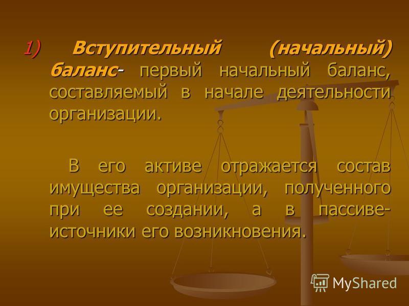 1) Вступительный (начальный) баланс- первый начальный баланс, составляемый в начале деятельности организации. В его активе отражается состав имущества организации, полученного при ее создании, а в пассиве- источники его возникновения. В его активе от