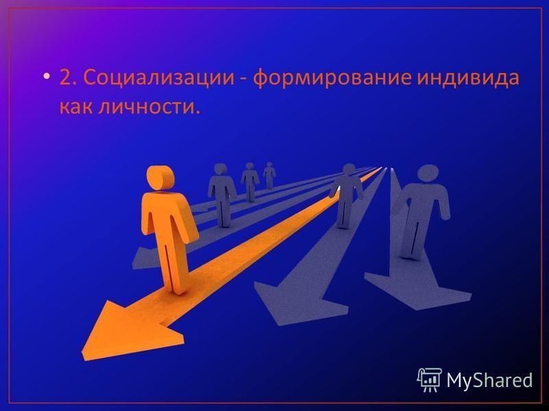 2. Социализации - формирование индивида как личности.