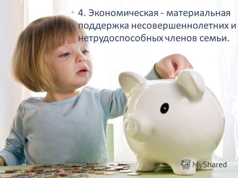 4. Экономическая - материальная поддержка несовершеннолетних и нетрудоспособных членов семьи.