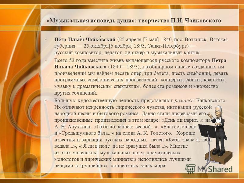 «Музыкальная исповедь души»: творчество П.И. Чайковского Пётр Ильи́ч Чайко́вский (25 апреля [7 мая] 1840, пос. Воткинск, Вятская губерния 25 октября[6 ноября] 1893, Санкт-Петербург) русский композитор, педагог, дирижёр и музыкальный критик. Всего 53