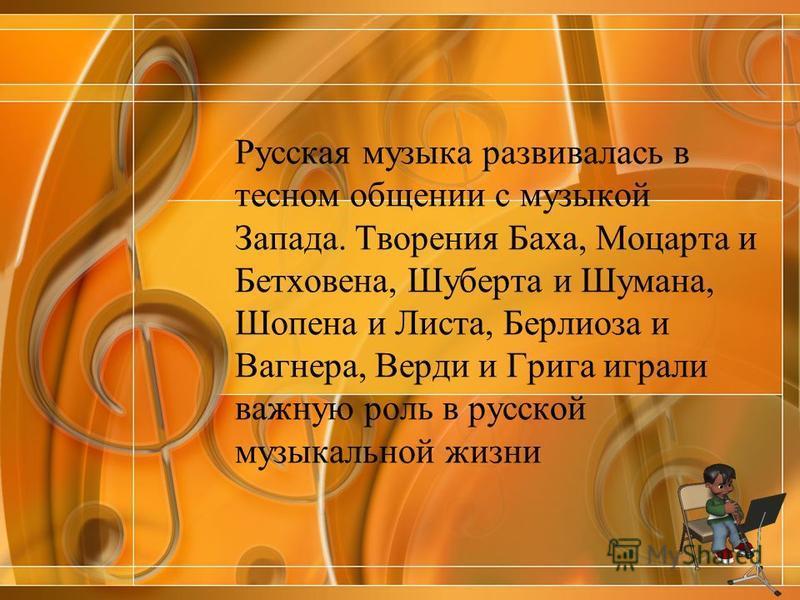 Русская музыка развивалась в тесном общении с музыкой Запада. Творения Баха, Моцарта и Бетховена, Шуберта и Шумана, Шопена и Листа, Берлиоза и Вагнера, Верди и Грига играли важную роль в русской музыкальной жизни