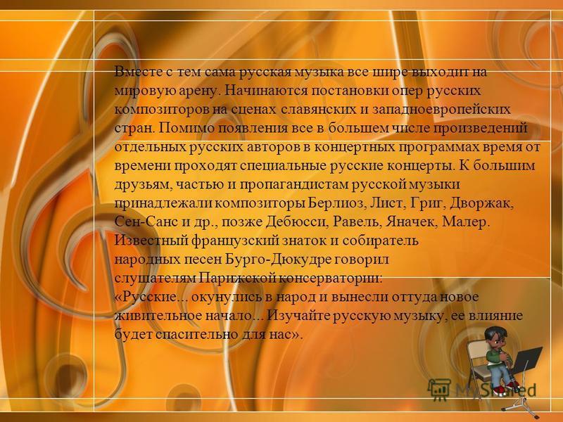 Вместе с тем сама русская музыка все шире выходит на мировую арену. Начинаются постановки опер русских композиторов на сценах славянских и западноевропейских стран. Помимо появления все в большем числе произведений отдельных русских авторов в концерт