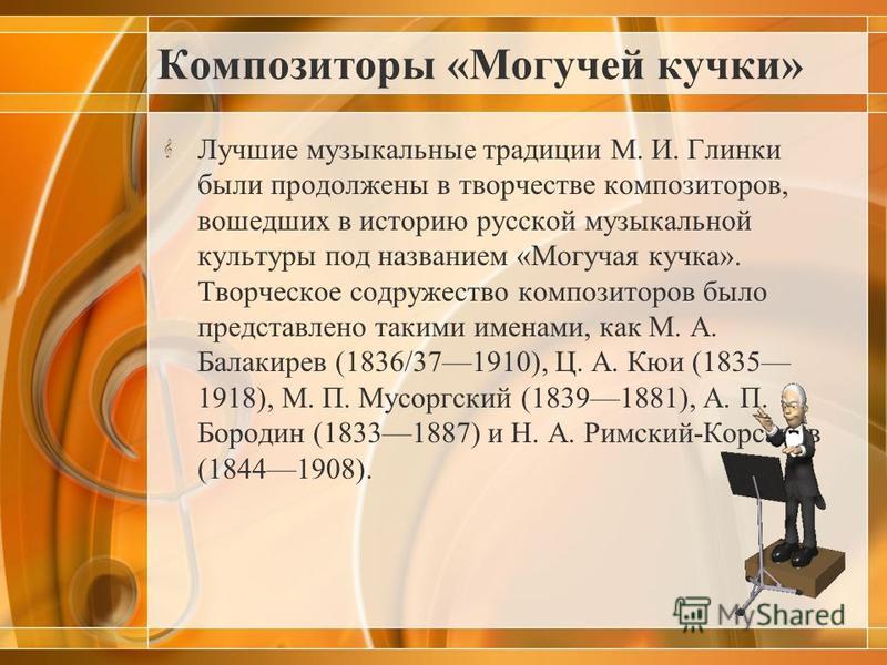 Композиторы «Могучей кучки» Лучшие музыкальные традиции М. И. Глинки были продолжены в творчестве композиторов, вошедших в историю русской музыкальной культуры под названием «Могучая кучка». Творческое содружество композиторов было представлено таким