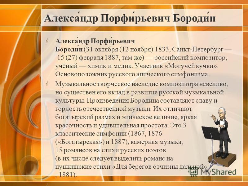 Алекса́ндр Порфи́ююрьевич Бороди́н Алекса́ндр Порфи́ююрьевич Бороди́н (31 октября (12 ноября) 1833, Санкт-Петербург 15 (27) февраля 1887, там же) российский композитор, учёный химик и медик. Участник «Могучей кучки». Основоположник русского эпическог