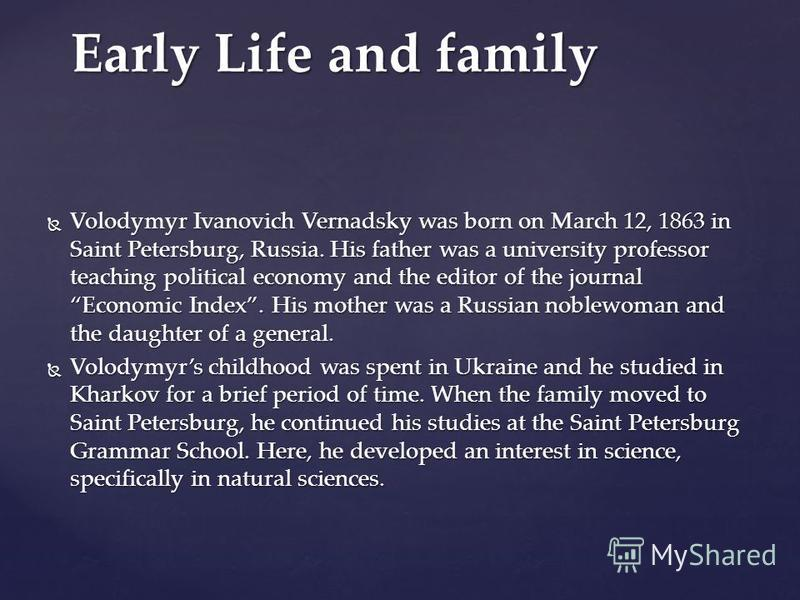 Volodymyr Ivanovich Vernadsky was born on March 12, 1863 in Saint Petersburg, Russia. His father was a university professor teaching political economy and the editor of the journal Economic Index. His mother was a Russian noblewoman and the daughter