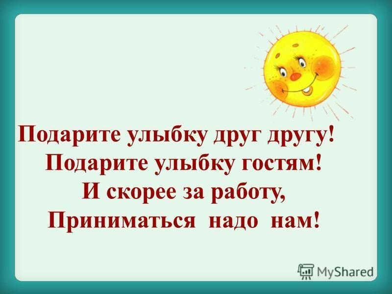 Подарите улыбку друг другу! Подарите улыбку гостям! И скорее за работу, Приниматься надо нам!