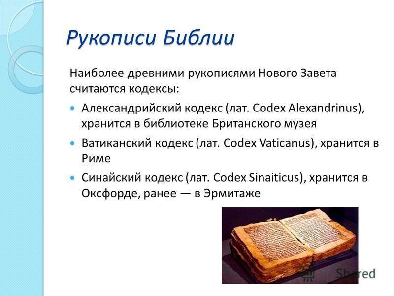 Рукописи Библии Наиболее древними рукописями Нового Завета считаются кодексы: Александрийский кодекс (лат. Codex Alexandrinus), хранится в библиотеке Британского музея Ватиканский кодекс (лат. Codex Vaticanus), хранится в Риме Синайский кодекс (лат.