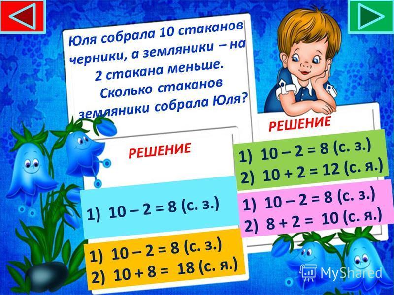 Юля собрала 10 стаканов черники, а земляники – на 2 стакана меньше. Сколько стаканов ягод собрала Юля? РЕШЕНИЕ 1)10 – 2 = 8 (с. з.)10 – 2 = 8 (с. з.) 1)10 – 2 = 8 (с. з.)10 – 2 = 8 (с. з.) 2)10 + 8 = 18 (с. я.)10 + 8 = 18 (с. я.) 1)10 – 2 = 8 (с. з.)