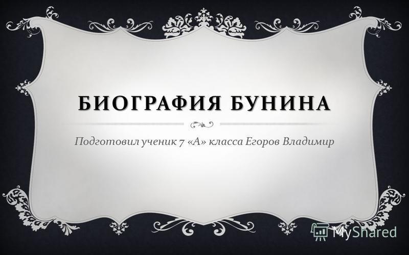 БИОГРАФИЯ БУНИНА Подготовил ученик 7 « А » класса Егоров Владимир
