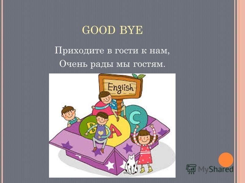 GOOD BYE Приходите в гости к нам, Очень рады мы гостям.