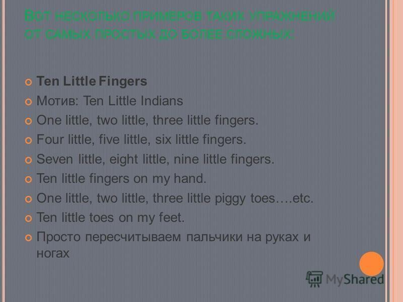 В ОТ НЕСКОЛЬКО ПРИМЕРОВ ТАКИХ УПРАЖНЕНИЙ ОТ САМЫХ ПРОСТЫХ ДО БОЛЕЕ СЛОЖНЫХ : Ten Little Fingers Мотив: Ten Little Indians One little, two little, three little fingers. Four little, five little, six little fingers. Seven little, eight little, nine lit
