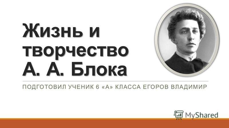 Жизнь и творчество А. А. Блока ПОДГОТОВИЛ УЧЕНИК 6 «А» КЛАССА ЕГОРОВ ВЛАДИМИР