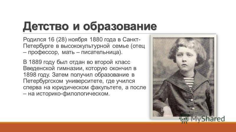 Детство и образование Родился 16 (28) ноября 1880 года в Санкт- Петербурге в высококультурной семье (отец – профессор, мать – писательница). В 1889 году был отдан во второй класс Введенской гимназии, которую окончил в 1898 году. Затем получил образов