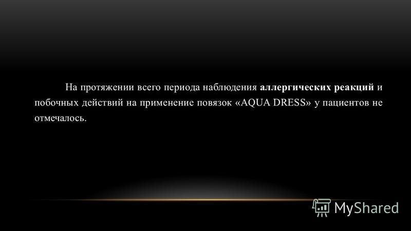 На протяжении всего периода наблюдения аллергических реакций и побочных действий на применение повязок «AQUA DRESS» у пациентов не отмечалось.