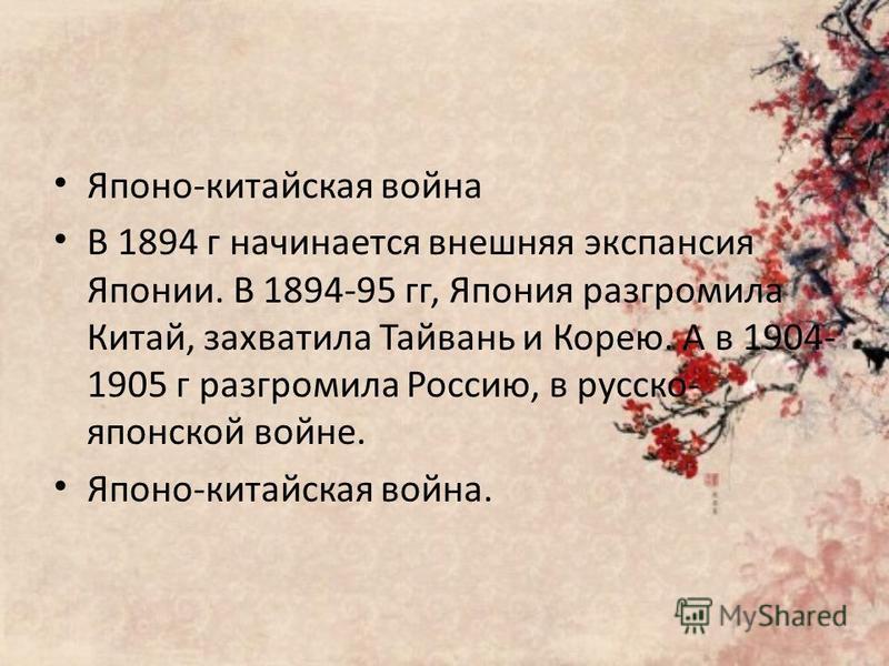 Японо-китайская война В 1894 г начинается внешняя экспансия Японии. В 1894-95 гг, Япония разгромила Китай, захватила Тайвань и Корею. А в 1904- 1905 г разгромила Россию, в русско- японской войне. Японо-китайская война.
