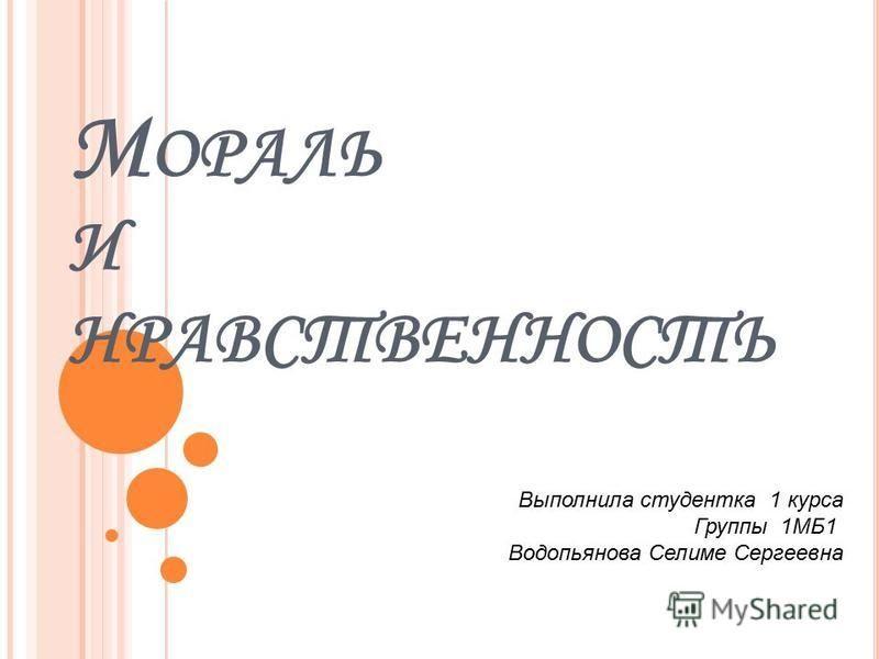 М ОРАЛЬ И НРАВСТВЕННОСТЬ Выполнила студентка 1 курса Группы 1МБ1 Водопьянова Селиме Сергеевна